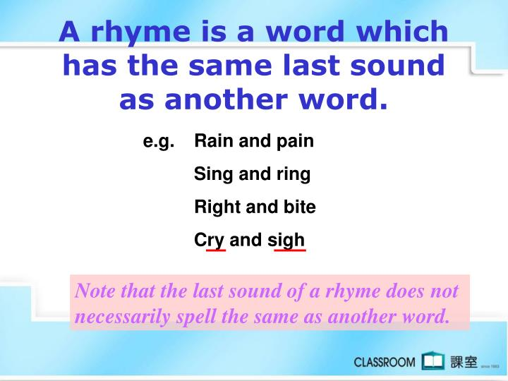 A rhyme is a word which has the same last sound as another word