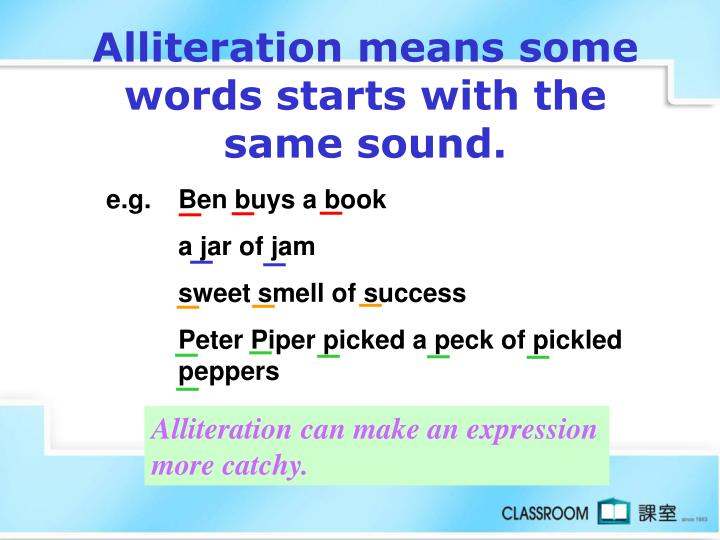 Alliteration means some words starts with the same sound.