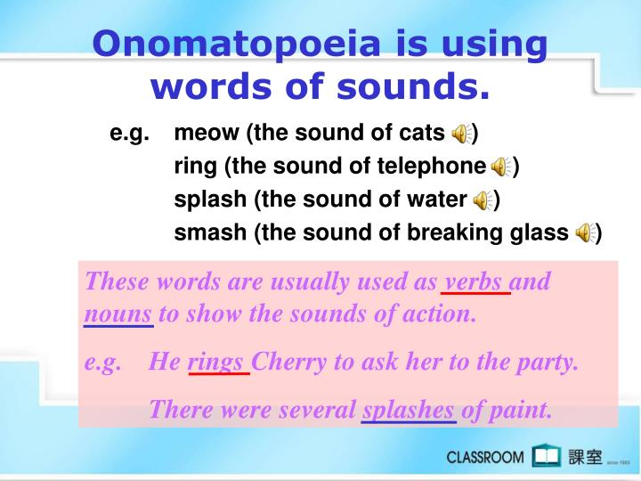 Onomatopoeia is using words of sounds.