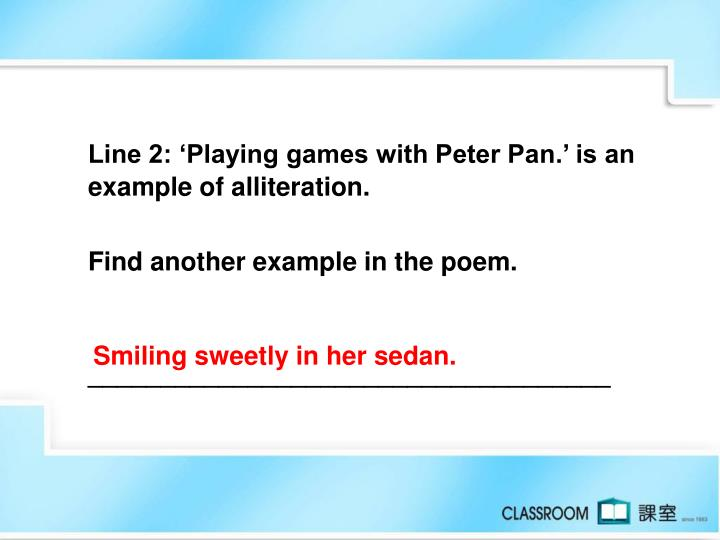 Line 2: 'Playing games with Peter Pan.' is an example of alliteration.