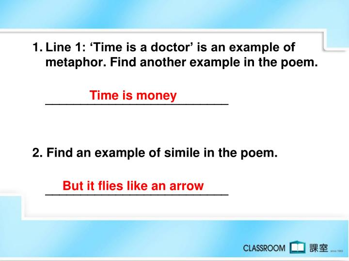 1.	Line 1: 'Time is a doctor' is an example of metaphor. Find another example in the poem.