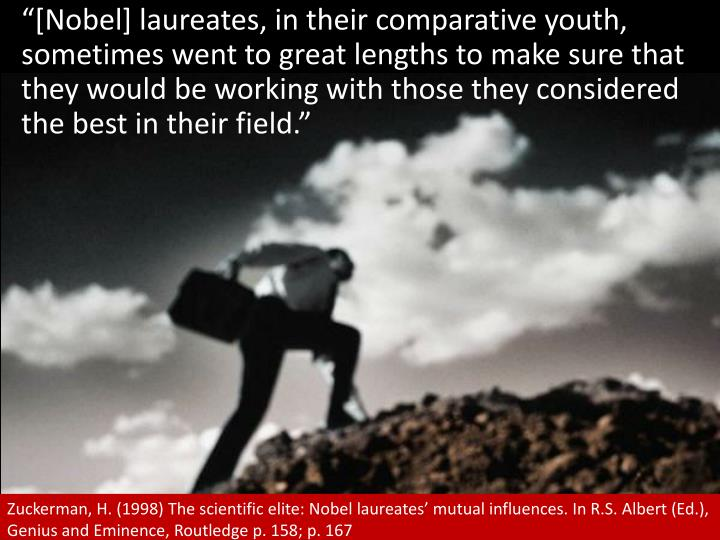 """[Nobel] laureates, in their comparative youth, sometimes went to great lengths to make sure that they would be working with those they considered the best in their field."""