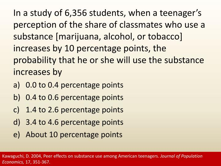 In a study of 6,356 students, when a teenager's perception of the share of classmates who use a substance [marijuana, alcohol, or tobacco] increases by 10 percentage points, the probability that he or she will use the substance increases by
