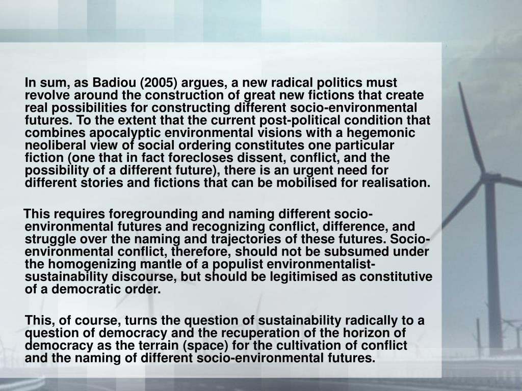In sum, as Badiou (2005) argues, a new radical politics must revolve around the construction of great new fictions that create real possibilities for constructing different socio-environmental futures. To the extent that the current post-political condition that combines apocalyptic environmental visions with a hegemonic neoliberal view of social ordering constitutes one particular fiction (one that in fact forecloses dissent, conflict, and the possibility of a different future), there is an urgent need for different stories and fictions that can be mobilised for realisation.