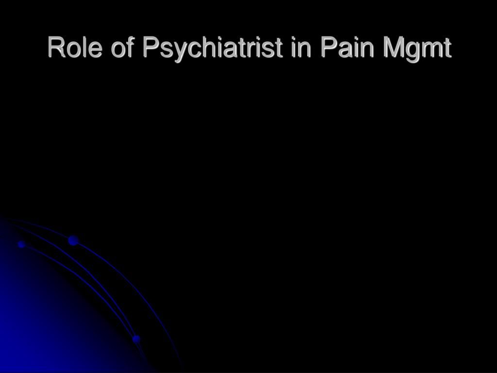 Role of Psychiatrist in Pain Mgmt
