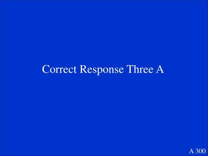 Correct Response Three A