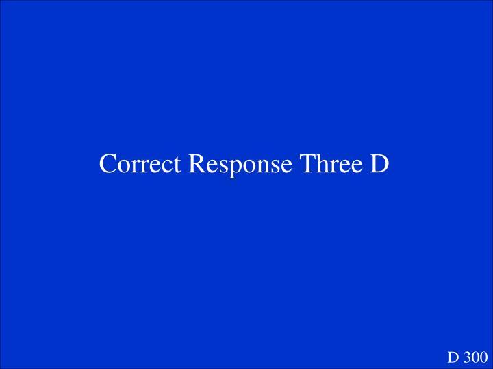 Correct Response Three D