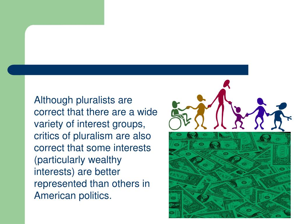 Although pluralists are correct that there are a wide variety of interest groups, critics of pluralism are also correct that some interests (particularly wealthy interests) are better represented than others in American politics.