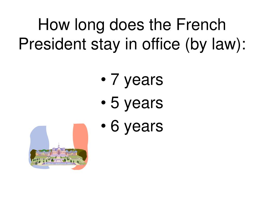 How long does the French President stay in office (by law):