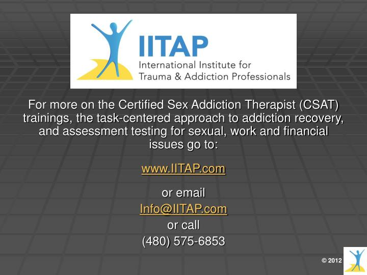 For more on the Certified Sex Addiction Therapist (CSAT) trainings, the task-centered approach to addiction recovery, and assessment testing for sexual, work and financial issues go to: