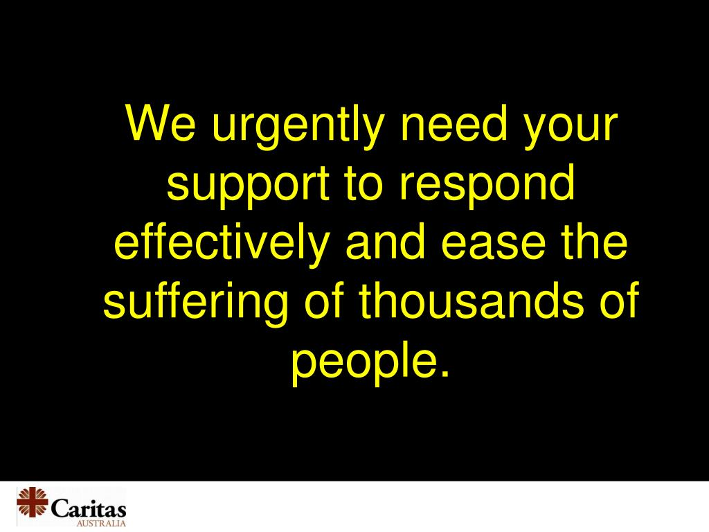 We urgently need your support to respond effectively and ease the suffering of thousands of people.