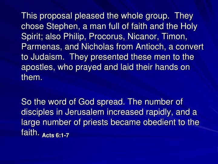 This proposal pleased the whole group.  They chose Stephen, a man full of faith and the Holy Spirit; also Philip, Procorus, Nicanor, Timon, Parmenas, and Nicholas from Antioch, a convert to Judaism.  They presented these men to the apostles, who prayed and laid their hands on them.