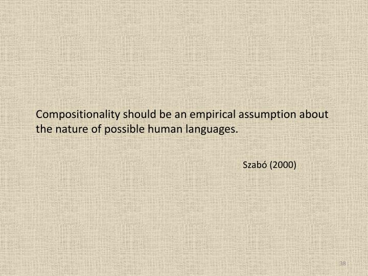 Compositionality should be an empirical assumption about the nature of possible human languages.