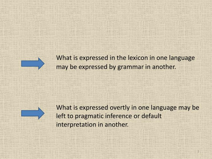 What is expressed in the lexicon in one language 		may be expressed by grammar in another.