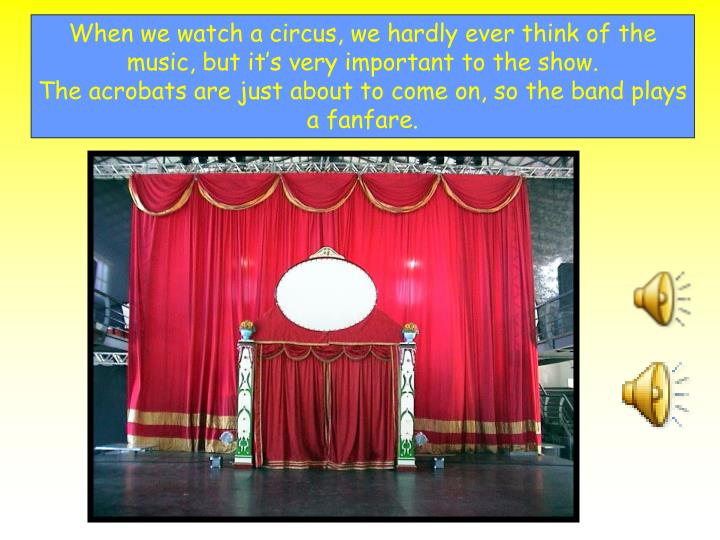 When we watch a circus, we hardly ever think of the music, but it's very important to the show.