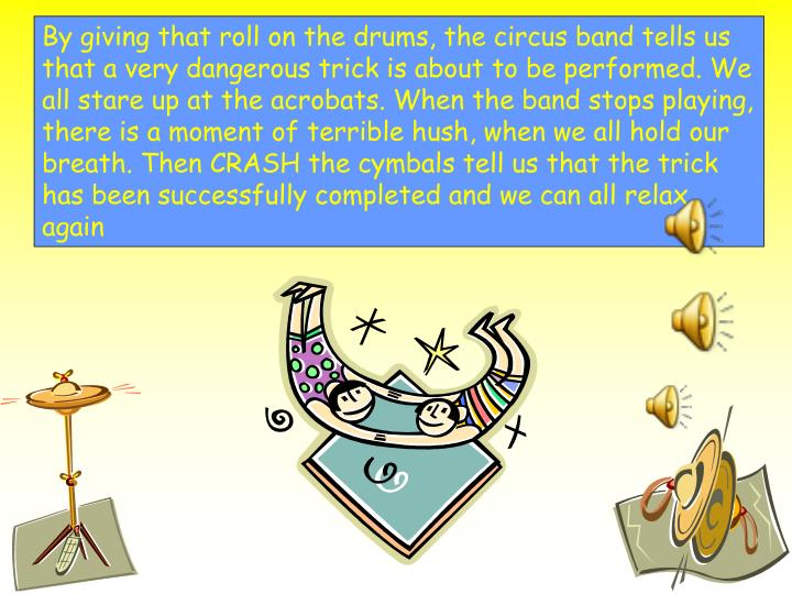 By giving that roll on the drums, the circus band tells us that a very dangerous trick is about to be performed. We all stare up at the acrobats. When the band stops playing, there is a moment of terrible hush, when we all hold our breath. Then CRASH the cymbals tell us that the trick has been successfully completed and we can all relax again