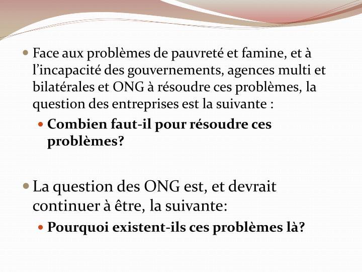 Face aux problèmes de pauvreté et famine, et à l'incapacité des gouvernements, agences multi et bilatérales et ONG à résoudre ces problèmes, la question des entreprises est la suivante :