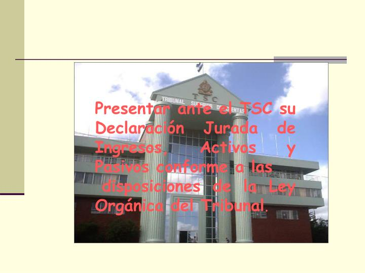 Presentar ante el TSC su Declaración Jurada de Ingresos, Activos y Pasivos conforme a las