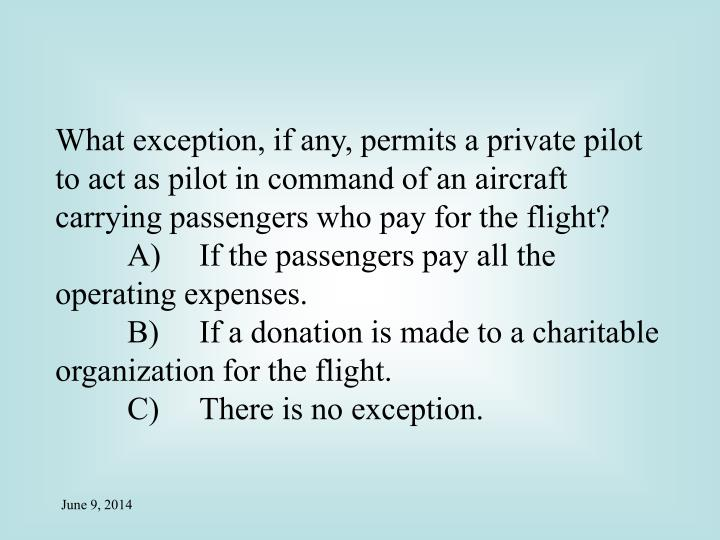 What exception, if any, permits a private pilot to act as pilot in command of an aircraft carrying passengers who pay for the flight?