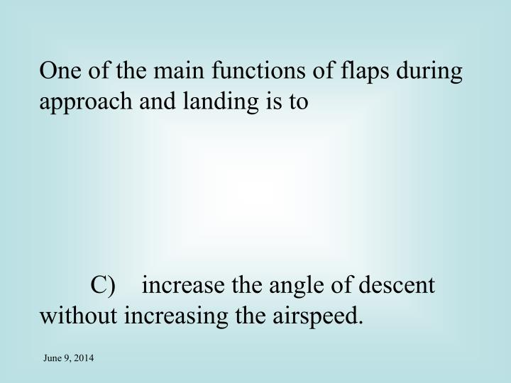 One of the main functions of flaps during approach and landing is to
