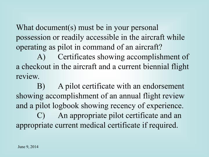 What document(s) must be in your personal possession or readily accessible in the aircraft while operating as pilot in command of an aircraft?