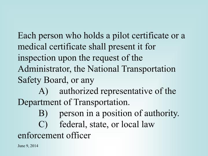Each person who holds a pilot certificate or a medical certificate shall present it for inspection upon the request of the Administrator, the National Transportation Safety Board, or any