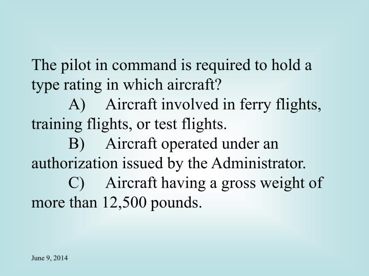 The pilot in command is required to hold a type rating in which aircraft?