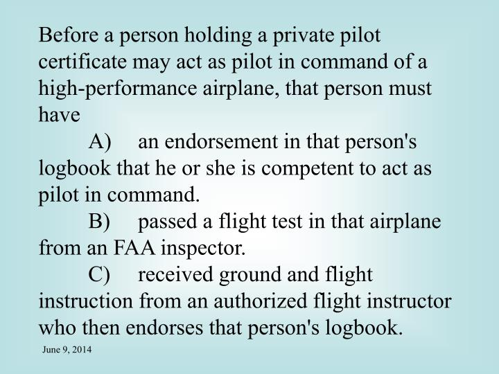 Before a person holding a private pilot certificate may act as pilot in command of a high-performance airplane, that person must have
