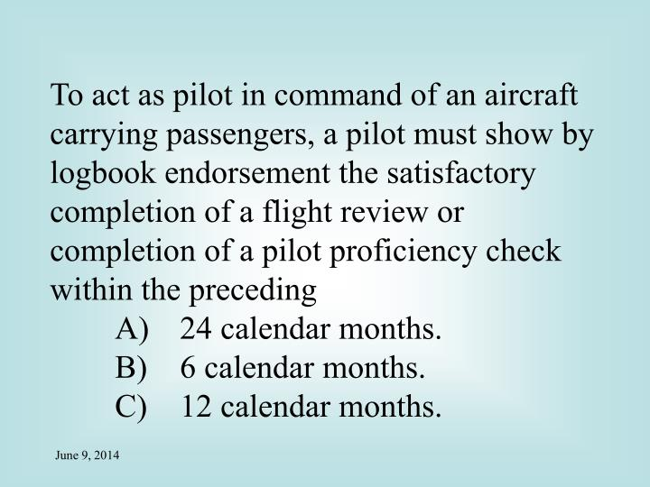 To act as pilot in command of an aircraft carrying passengers, a pilot must show by logbook endorsement the satisfactory completion of a flight review or completion of a pilot proficiency check within the preceding