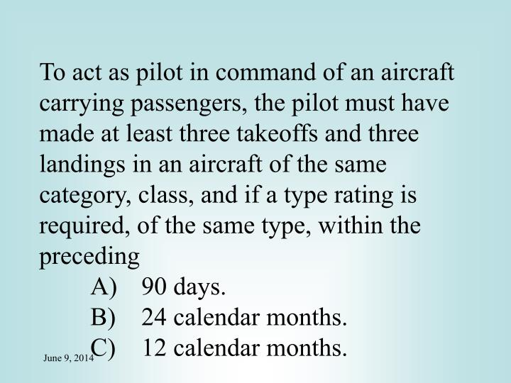 To act as pilot in command of an aircraft carrying passengers, the pilot must have made at least three takeoffs and three landings in an aircraft of the same category, class, and if a type rating is required, of the same type, within the preceding