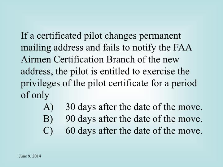 If a certificated pilot changes permanent mailing address and fails to notify the FAA Airmen Certification Branch of the new address, the pilot is entitled to exercise the privileges of the pilot certificate for a period of only