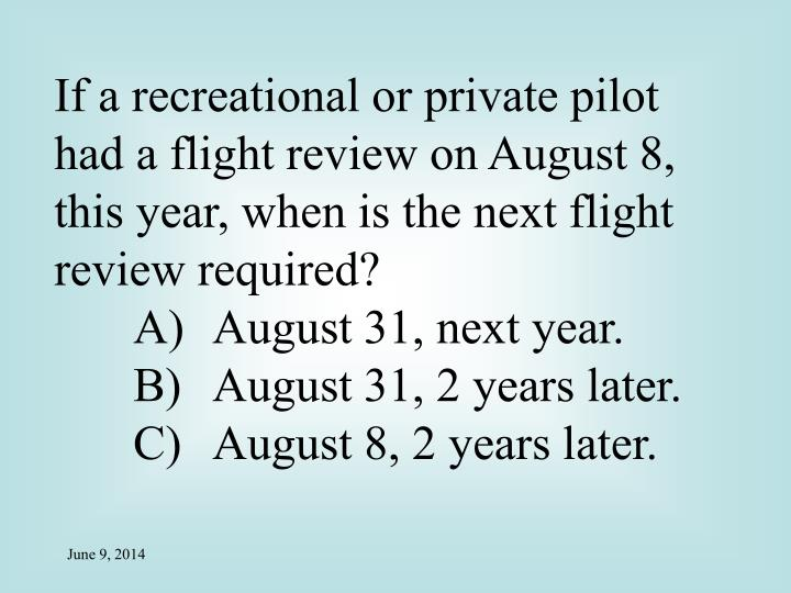 If a recreational or private pilot had a flight review on August 8, this year, when is the next flight review required?