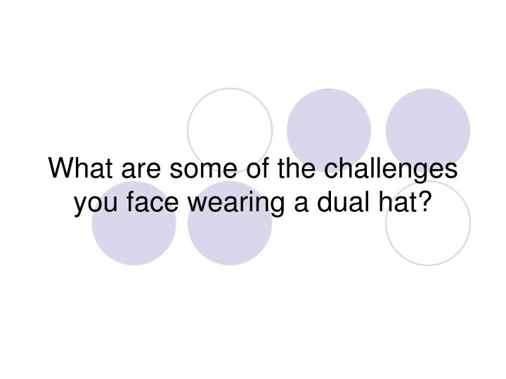 What are some of the challenges you face wearing a dual hat?