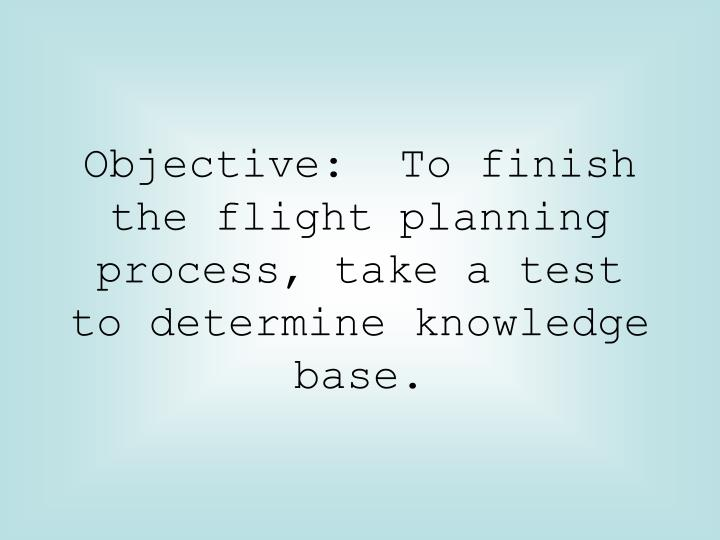 Objective to finish the flight planning process take a test to determine knowledge base
