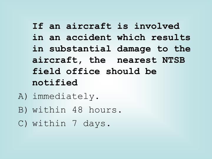 If an aircraft is involved in an accident which results in substantial damage to the aircraft, the  nearest NTSB field office should be notified