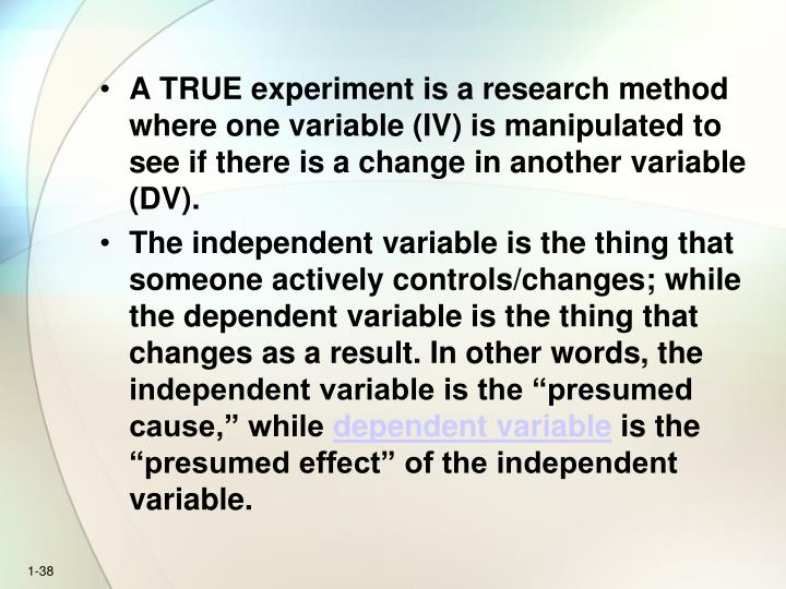 A TRUE experiment is a research method where one variable (IV) is manipulated to see if there is a change in another variable (DV).