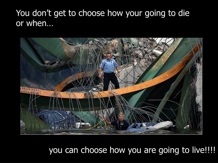 You don't get to choose how your going to die or when…