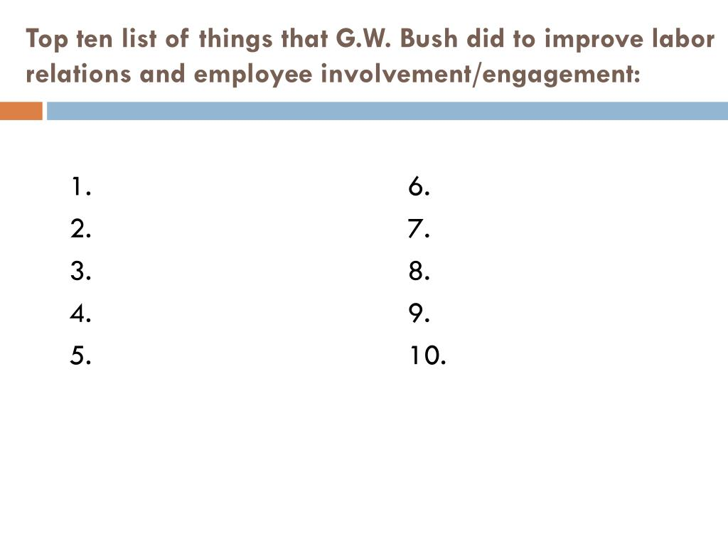 Top ten list of things that G.W. Bush did to improve labor relations and employee involvement/engagement: