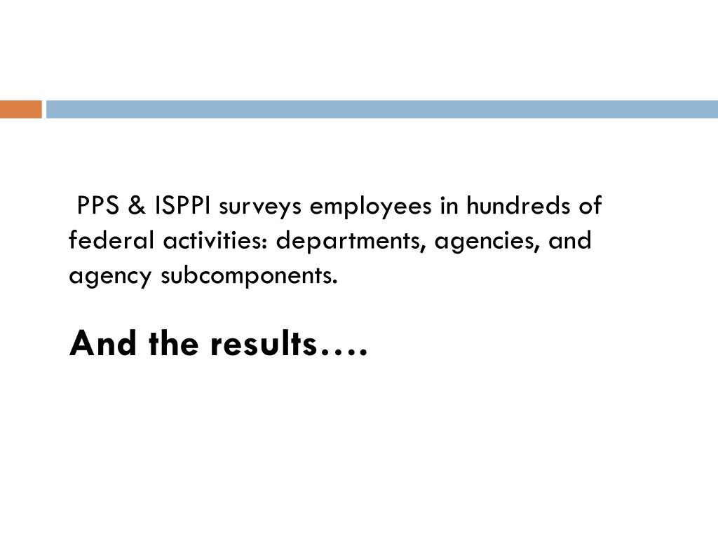 PPS & ISPPI surveys employees in hundreds of federal activities: departments, agencies, and agency subcomponents.