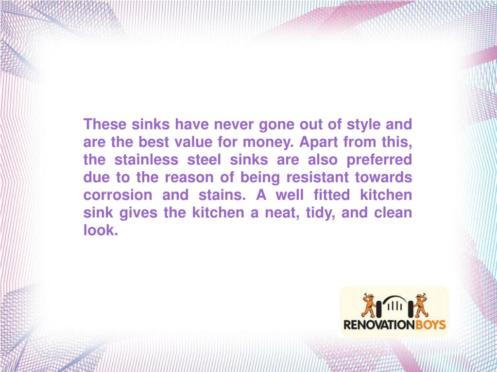These sinks have never gone out of style and are the best value for money. Apart from this, the stainless steel sinks are also preferred due to the reason of being resistant towards corrosion and stains. A well fitted kitchen sink gives the kitchen a neat, tidy, and clean look.
