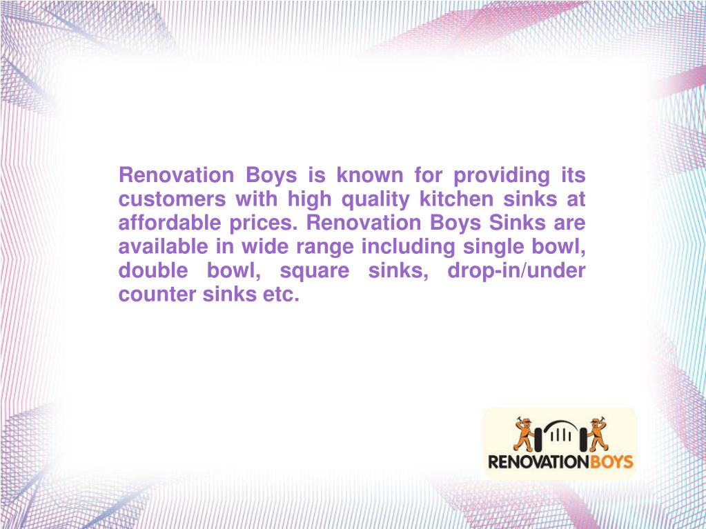 Renovation Boys is known for providing its customers with high quality kitchen sinks at affordable prices. Renovation Boys Sinks are available in wide range including single bowl, double bowl, square sinks, drop-in/under counter sinks etc.