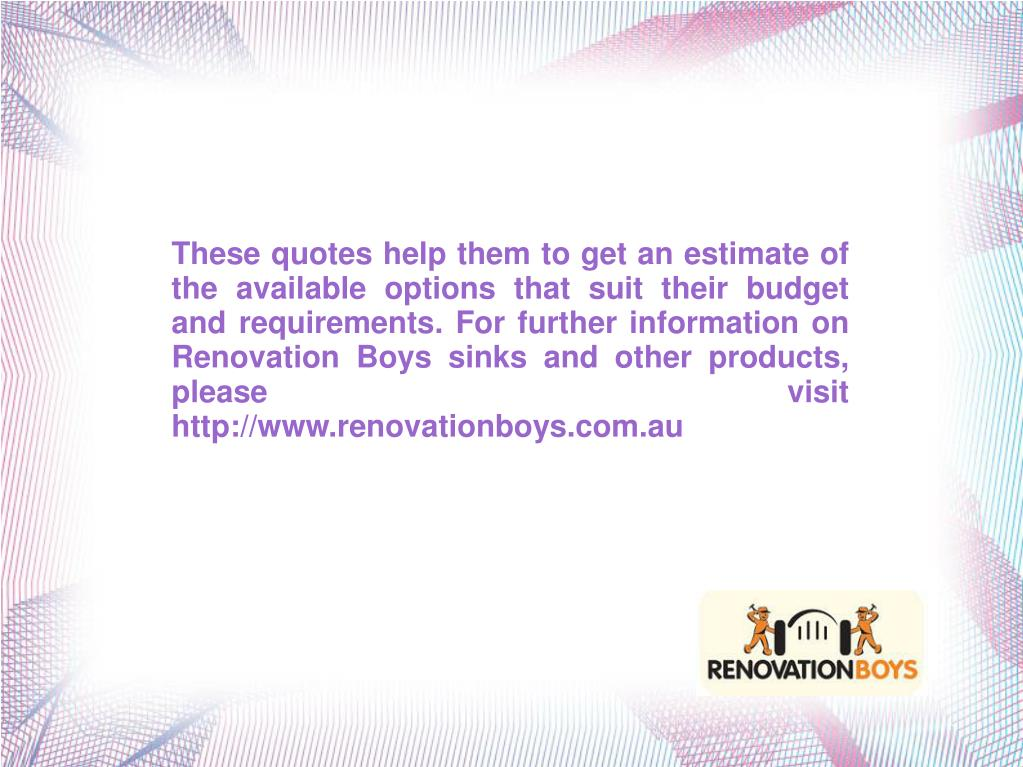 These quotes help them to get an estimate of the available options that suit their budget and requirements. For further information on Renovation Boys sinks and other products, please visit http://www.renovationboys.com.au