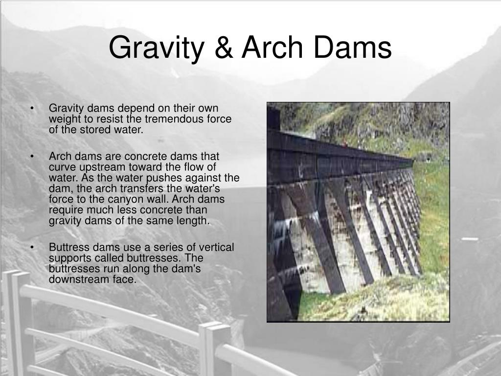 Gravity dams depend on their own weight to resist the tremendous force of the stored water.
