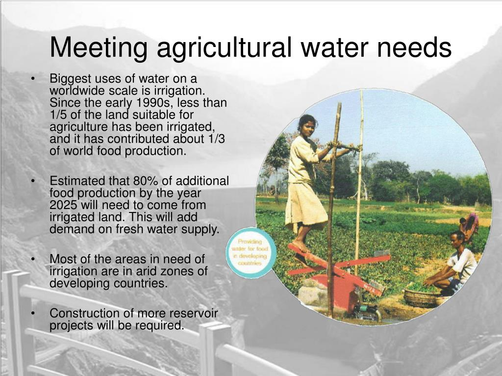 Biggest uses of water on a worldwide scale is irrigation. Since the early 1990s, less than 1/5 of the land suitable for agriculture has been irrigated, and it has contributed about 1/3 of world food production.