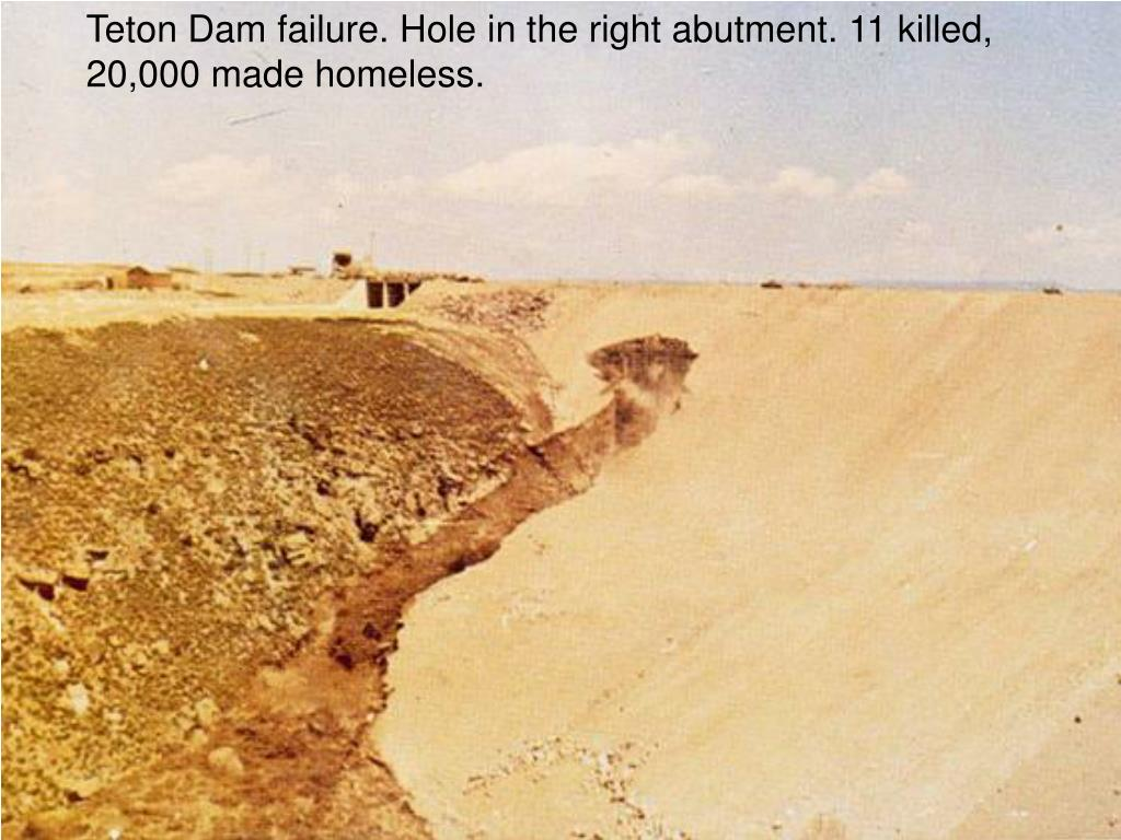 Teton Dam failure. Hole in the right abutment. 11 killed, 20,000 made homeless.