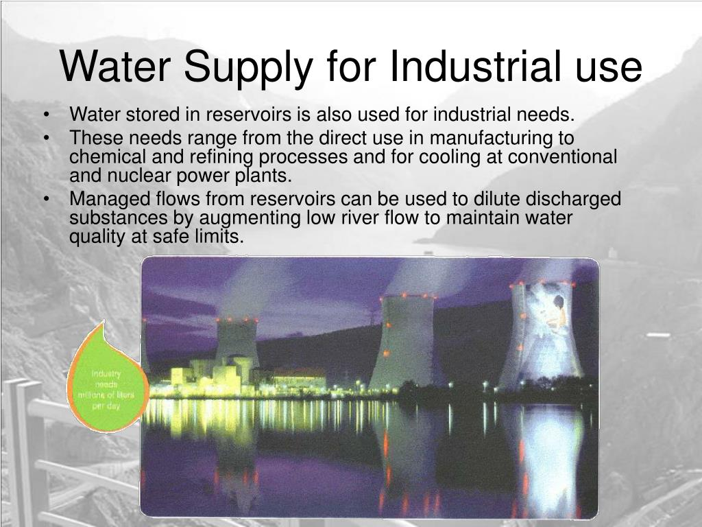 Water stored in reservoirs is also used for industrial needs.