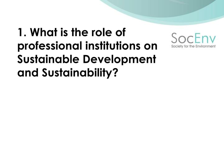 1. What is the role of professional institutions on Sustainable Development and Sustainability?