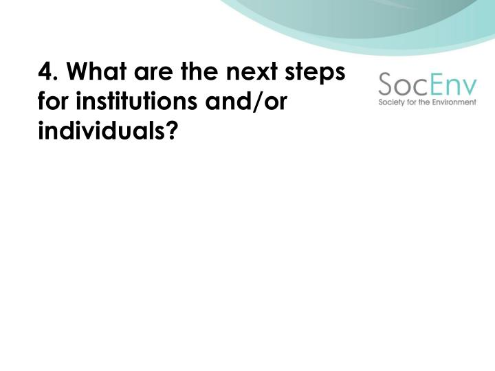 4. What are the next steps for institutions and/or individuals?