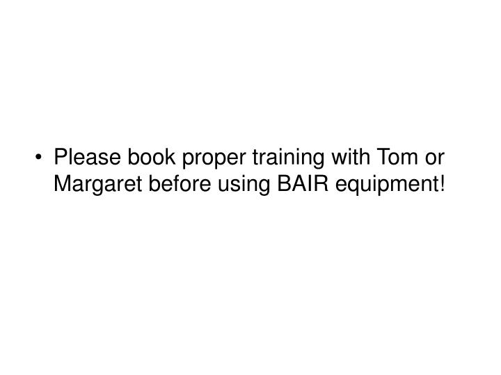 Please book proper training with Tom or Margaret before using BAIR equipment!
