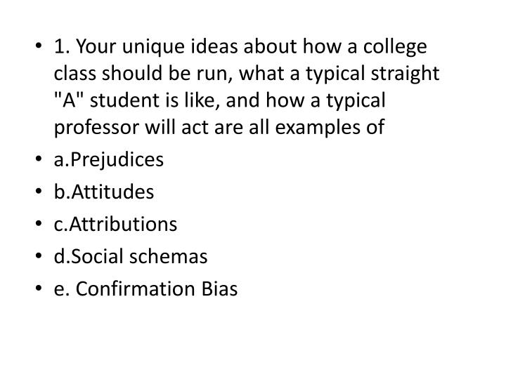 "1. Your unique ideas about how a college class should be run, what a typical straight ""A"" student is like, and how a typical professor will act are all examples of"